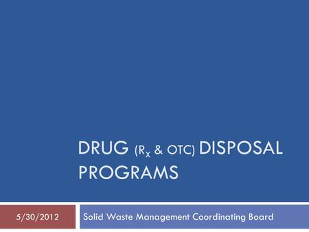 DRUG (R X & OTC) DISPOSAL PROGRAMS Solid Waste Management Coordinating Board 5/30/2012.