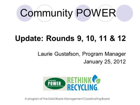Community POWER Update: Rounds 9, 10, 11 & 12 Laurie Gustafson, Program Manager January 25, 2012 A program of the Solid Waste Management Coordinating Board.