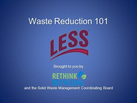 Waste Reduction 101 Brought to you by and the Solid Waste Management Coordinating Board.