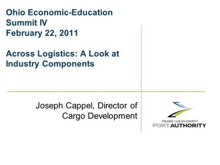 Ohio Economic-Education Summit IV February 22, 2011 Across Logistics: A Look at Industry Components Joseph Cappel, Director of Cargo Development.