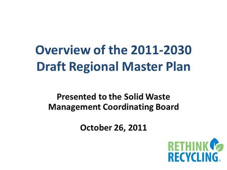 Overview of the 2011-2030 Draft Regional Master Plan Presented to the Solid Waste Management Coordinating Board October 26, 2011.