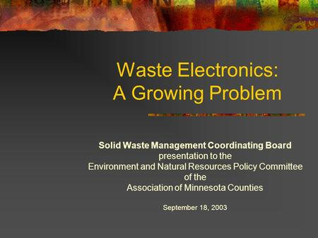 Waste Electronics: A Growing Problem Solid Waste Management Coordinating Board presentation to the Environment and Natural Resources Policy Committee of.