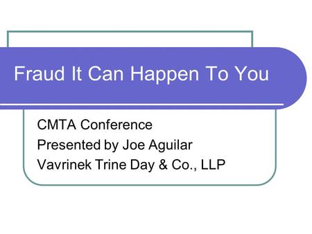 Fraud It Can Happen To You CMTA Conference Presented by Joe Aguilar Vavrinek Trine Day & Co., LLP.