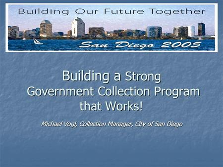 Building a Strong Government Collection Program that Works! Michael Vogl, Collection Manager, City of San Diego.