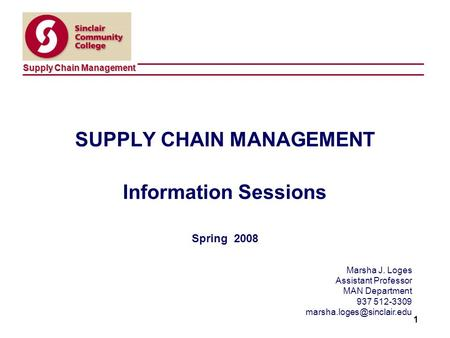 Supply Chain Management 1 SUPPLY CHAIN MANAGEMENT Information Sessions Spring 2008 Marsha J. Loges Assistant Professor MAN Department 937 512-3309