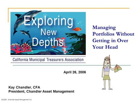 Managing Portfolios Without Getting in Over Your Head © 2006. Chandler Asset Management, Inc. Kay Chandler, CFA President, Chandler Asset Management April.