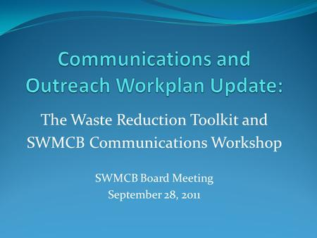 The Waste Reduction Toolkit and SWMCB Communications Workshop SWMCB Board Meeting September 28, 2011.