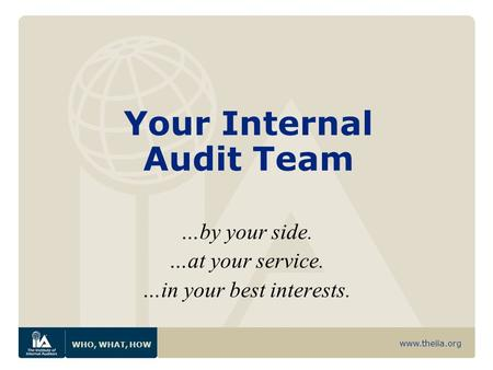 Www.theiia.org WHO, WHAT, HOW Your Internal Audit Team …by your side. …at your service. …in your best interests.