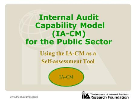 Www.theiia.org/research Internal Audit Capability Model (IA-CM) for the Public Sector Using the IA-CM as a Self-assessment Tool IA-CM.