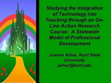 Studying the Integration of Technology into Teaching through an On- Line Action Research Course: A Statewide Model of Professional Development Joanne Arhar,