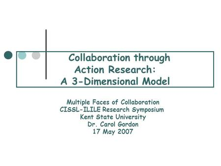 Collaboration through Action Research: A 3-Dimensional Model Multiple Faces of Collaboration CISSL-ILILE Research Symposium Kent State University Dr. Carol.