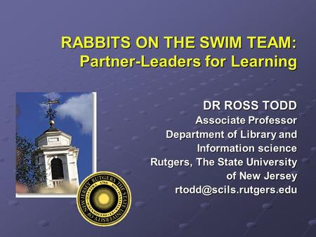 RABBITS ON THE SWIM TEAM: Partner-Leaders for Learning DR ROSS TODD Associate Professor Department of Library and Information science Rutgers, The State.