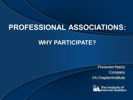 PROFESSIONAL ASSOCIATIONS: WHY PARTICIPATE? Presenter Name Company IIA Chapter/Institute.