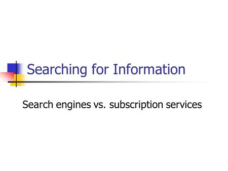 Searching for Information Search engines vs. subscription services.