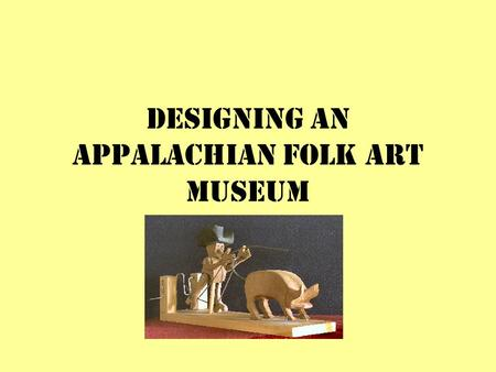 DESIGNING AN APPALACHIAN FOLK ART MUSEUM. What is Appalachia? Geologically: mountain range in Eastern North America Politically: 406 counties in 13 states.