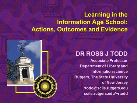 Learning in the Information Age School: Actions, Outcomes and Evidence DR ROSS J TODD Associate Professor Department of Library and Information science.