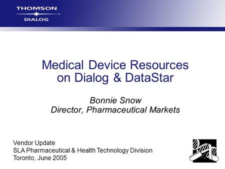 Medical Device Resources on Dialog & DataStar Bonnie Snow Director, Pharmaceutical Markets Vendor Update SLA Pharmaceutical & Health Technology Division.