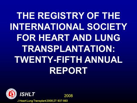 THE REGISTRY OF THE INTERNATIONAL SOCIETY FOR HEART AND LUNG TRANSPLANTATION: TWENTY-FIFTH ANNUAL REPORT ISHLT 2008 J Heart Lung Transplant 2008;27: 937-983.
