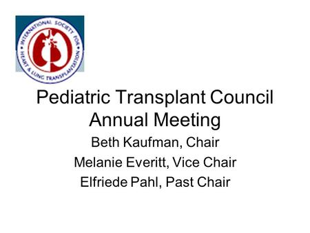 Pediatric Transplant Council Annual Meeting Beth Kaufman, Chair Melanie Everitt, Vice Chair Elfriede Pahl, Past Chair.