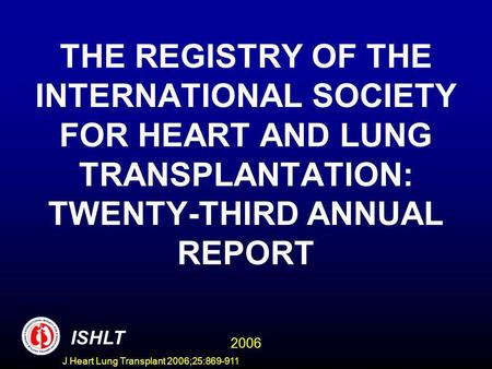 THE REGISTRY OF THE INTERNATIONAL SOCIETY FOR HEART AND LUNG TRANSPLANTATION: TWENTY-THIRD ANNUAL REPORT ISHLT 2006 J Heart Lung Transplant 2006;25:869-911.