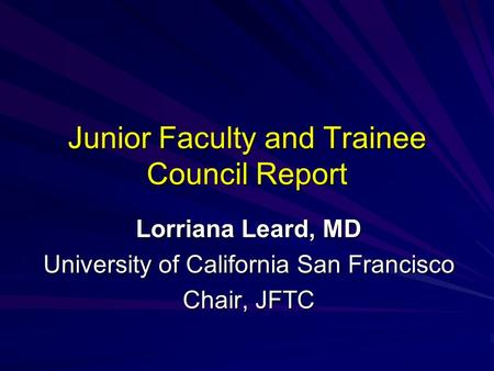 Junior Faculty and Trainee Council Report Lorriana Leard, MD University of California San Francisco Chair, JFTC.