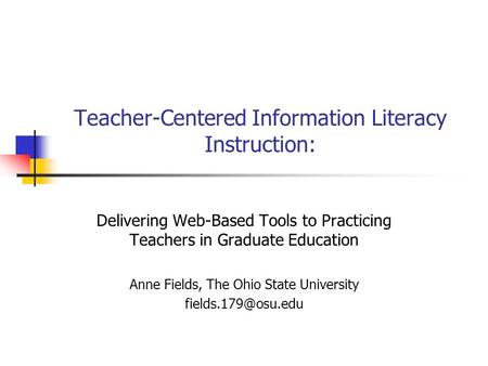 Teacher-Centered Information Literacy Instruction: Delivering Web-Based Tools to Practicing Teachers in Graduate Education Anne Fields, The Ohio State.