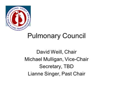 Pulmonary Council David Weill, Chair Michael Mulligan, Vice-Chair Secretary, TBD Lianne Singer, Past Chair.
