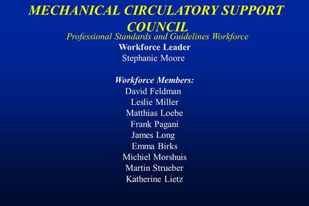 Professional Standards and Guidelines Workforce MECHANICAL CIRCULATORY SUPPORT COUNCIL Workforce Leader Stephanie Moore Workforce Members: David Feldman.