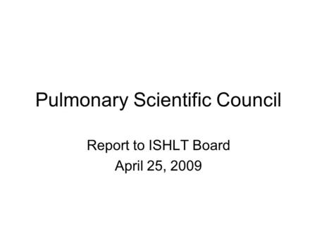 Pulmonary Scientific Council Report to ISHLT Board April 25, 2009.