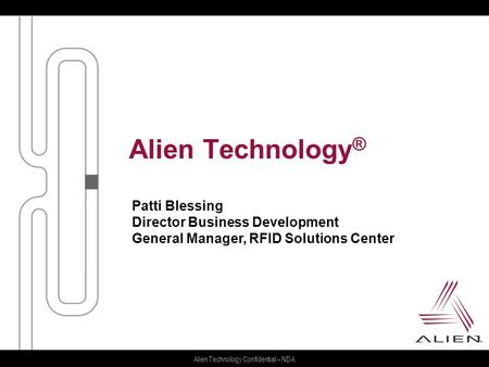 Alien Technology Confidential – NDA Alien Technology ® Patti Blessing Director Business Development General Manager, RFID Solutions Center.
