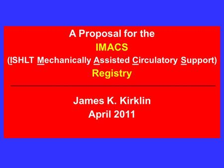 A Proposal for the IMACS (ISHLT Mechanically Assisted Circulatory Support) Registry James K. Kirklin April 2011.