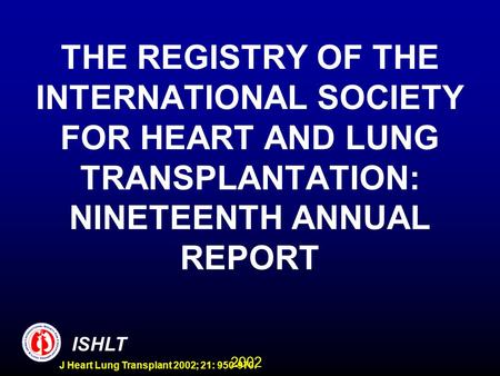 2002 ISHLT J Heart Lung Transplant 2002; 21: 950-970. THE REGISTRY OF THE INTERNATIONAL SOCIETY FOR HEART AND LUNG TRANSPLANTATION: NINETEENTH ANNUAL REPORT.