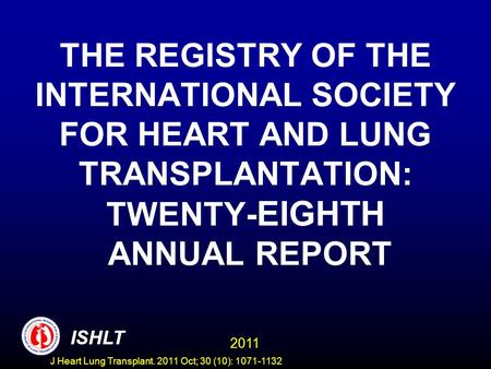 THE REGISTRY OF THE INTERNATIONAL SOCIETY FOR HEART AND LUNG TRANSPLANTATION: TWENTY- EIGHTH ANNUAL REPORT ISHLT 2011 ISHLT J Heart Lung Transplant. 2011.