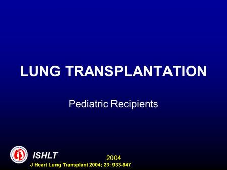 2004 ISHLT J Heart Lung Transplant 2004; 23: 933-947 LUNG TRANSPLANTATION Pediatric Recipients.