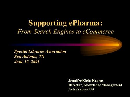 Supporting ePharma: From Search Engines to eCommerce Jennifer Klein-Kearns Director, Knowledge Management AstraZeneca US Special Libraries Association.