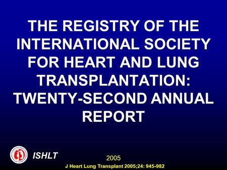 THE REGISTRY OF THE INTERNATIONAL SOCIETY FOR HEART AND LUNG TRANSPLANTATION: TWENTY-SECOND ANNUAL REPORT ISHLT 2005 J Heart Lung Transplant 2005;24: 945-982.