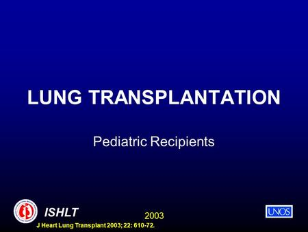 2003 ISHLT J Heart Lung Transplant 2003; 22: 610-72. LUNG TRANSPLANTATION Pediatric Recipients.