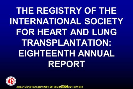 2001 J Heart Lung Transplant 2001; 20: 805-815; 2002: 21: 827-840 THE REGISTRY OF THE INTERNATIONAL SOCIETY FOR HEART AND LUNG TRANSPLANTATION: EIGHTEENTH.