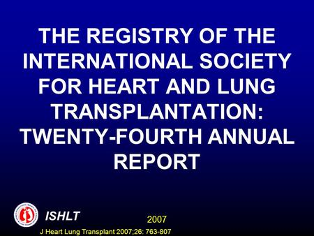 THE REGISTRY OF THE INTERNATIONAL SOCIETY FOR HEART AND LUNG TRANSPLANTATION: TWENTY-FOURTH ANNUAL REPORT ISHLT 2007 J Heart Lung Transplant 2007;26: 763-807.