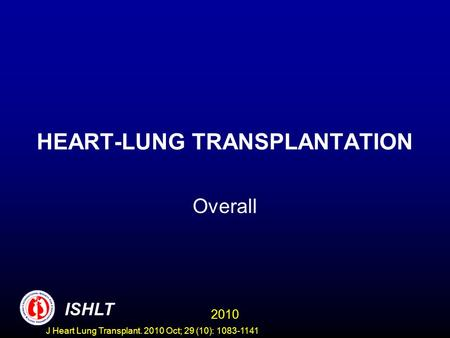 HEART-LUNG TRANSPLANTATION Overall 2010 ISHLT J Heart Lung Transplant. 2010 Oct; 29 (10): 1083-1141.