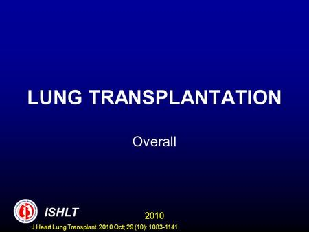 LUNG TRANSPLANTATION Overall 2010 ISHLT J Heart Lung Transplant. 2010 Oct; 29 (10): 1083-1141.