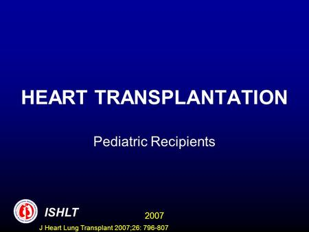 HEART TRANSPLANTATION Pediatric Recipients ISHLT 2007 J Heart Lung Transplant 2007;26: 796-807.
