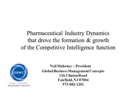 Pharmaceutical Industry Dynamics that drove the formation & growth of the Competitive Intelligence function Neil Mahoney – President Global Business Management.