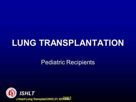2002 ISHLT J Heart Lung Transplant 2002; 21: 827-840. LUNG TRANSPLANTATION Pediatric Recipients.