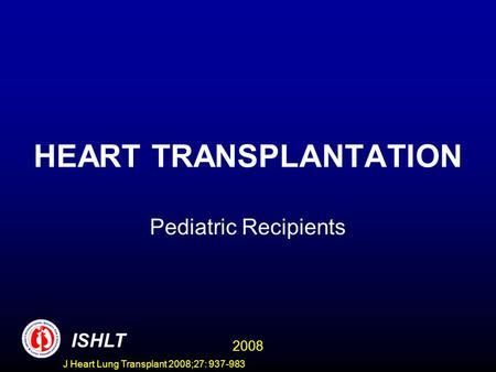 HEART TRANSPLANTATION Pediatric Recipients ISHLT 2008 J Heart Lung Transplant 2008;27: 937-983.