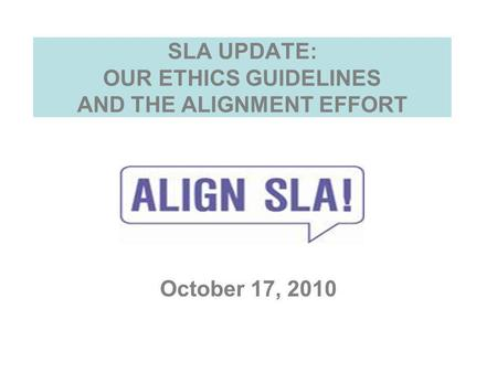 SLA UPDATE: OUR ETHICS GUIDELINES AND THE ALIGNMENT EFFORT October 17, 2010.