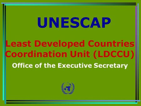 Least Developed Countries Coordination Unit (LDCCU) Office of the Executive Secretary UNESCAP.