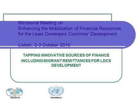 TAPPING INNOVATIVE SOURCES OF FINANCE INCLUDING MIGRANT REMITTANCES FOR LDCS DEVELOPMENT Ministerial Meeting on Enhancing the Mobilization of Financial.