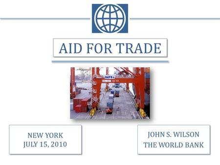 AID FOR TRADE JOHN S. WILSON THE WORLD BANK JOHN S. WILSON THE WORLD BANK NEW YORK JULY 15, 2010 NEW YORK JULY 15, 2010.