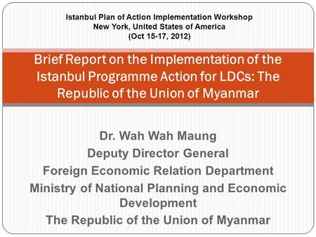 Dr. Wah Wah Maung Deputy Director General Foreign Economic Relation Department Ministry of National Planning and Economic Development The Republic of the.